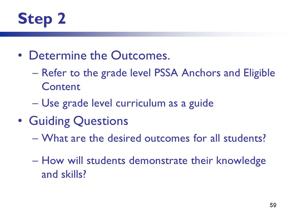 Step 2 Determine the Outcomes. –Refer to the grade level PSSA Anchors and Eligible Content –Use grade level curriculum as a guide Guiding Questions –W