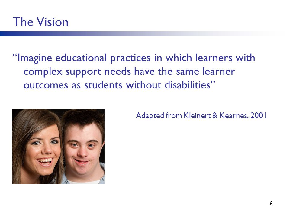 8 Adapted from Kleinert & Kearnes, 2001 The Vision Imagine educational practices in which learners with complex support needs have the same learner ou