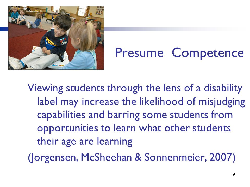 10 Presume Competence Viewing students through the lens of abilities will increase the likelihood of nurturing individual talents and providing all students the opportunities to learn what other students their age are learning in the general education classroom.