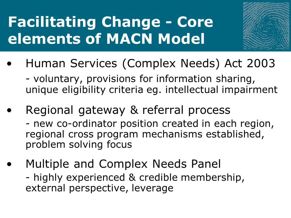 Facilitating Change - Core elements of MACN Model Human Services (Complex Needs) Act 2003 - voluntary, provisions for information sharing, unique eligibility criteria eg.