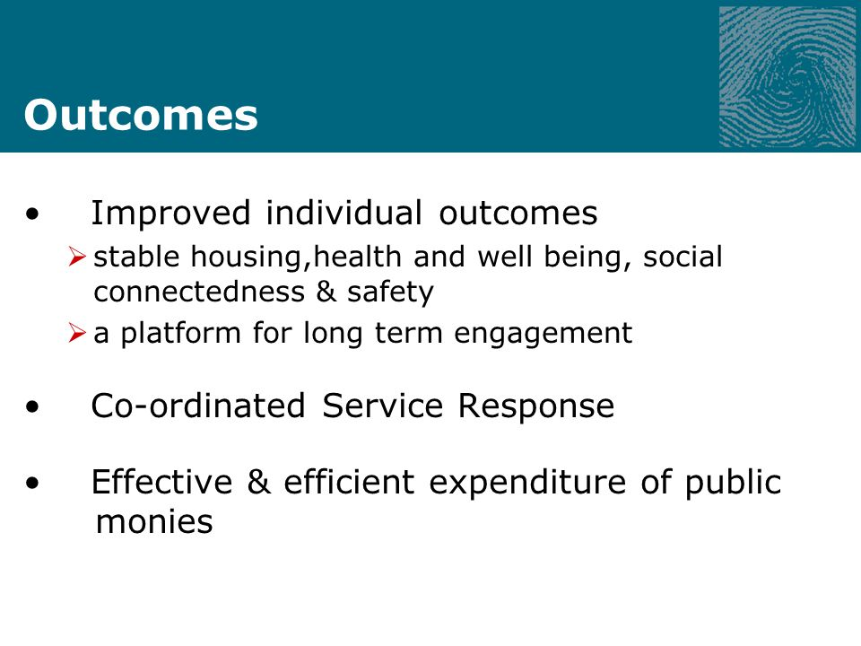 Outcomes Improved individual outcomes stable housing,health and well being, social connectedness & safety a platform for long term engagement Co-ordinated Service Response Effective & efficient expenditure of public monies