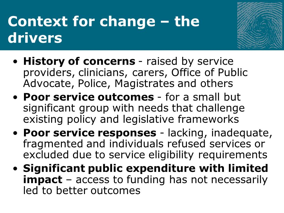 Context for change – the drivers History of concerns - raised by service providers, clinicians, carers, Office of Public Advocate, Police, Magistrates and others Poor service outcomes - for a small but significant group with needs that challenge existing policy and legislative frameworks Poor service responses - lacking, inadequate, fragmented and individuals refused services or excluded due to service eligibility requirements Significant public expenditure with limited impact – access to funding has not necessarily led to better outcomes
