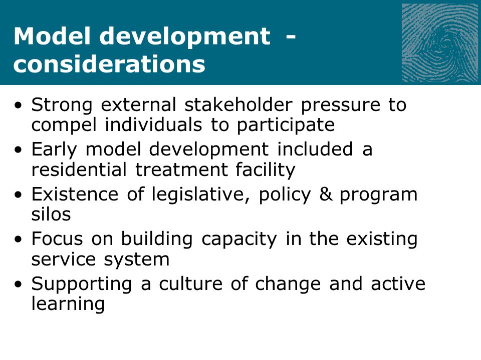 Model development - considerations Strong external stakeholder pressure to compel individuals to participate Early model development included a residential treatment facility Existence of legislative, policy & program silos Focus on building capacity in the existing service system Supporting a culture of change and active learning