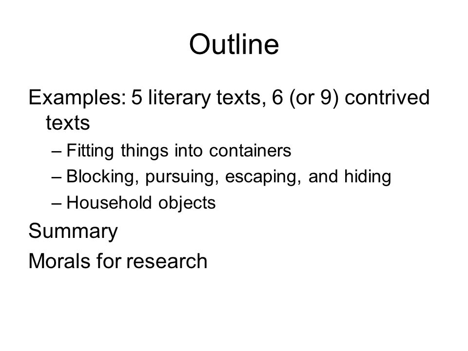 Outline Examples: 5 literary texts, 6 (or 9) contrived texts –Fitting things into containers –Blocking, pursuing, escaping, and hiding –Household objects Summary Morals for research