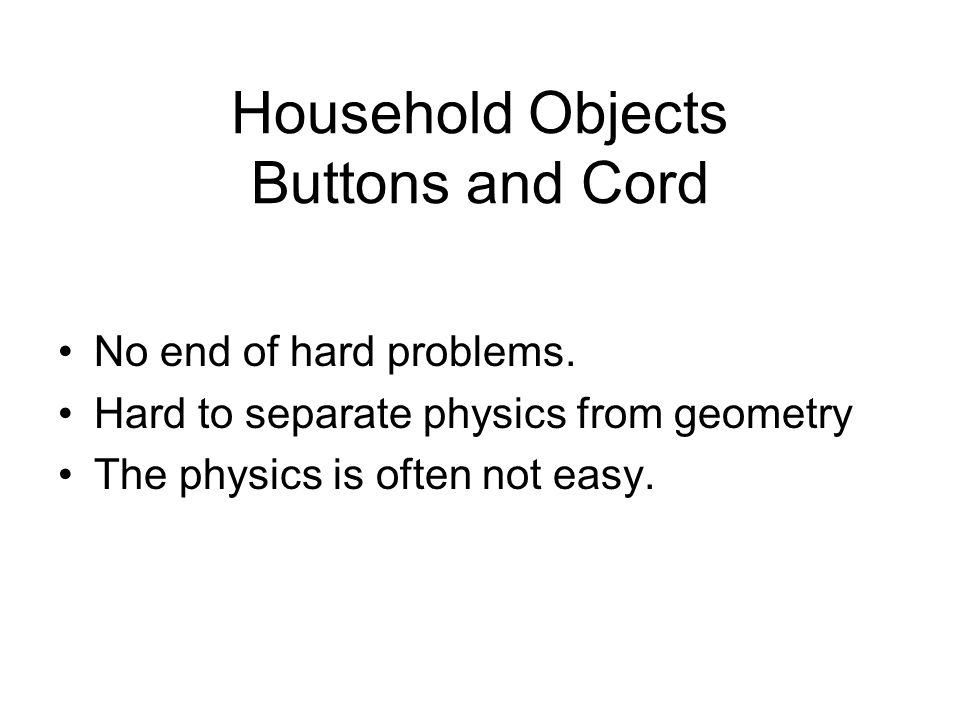 Household Objects Buttons and Cord No end of hard problems.