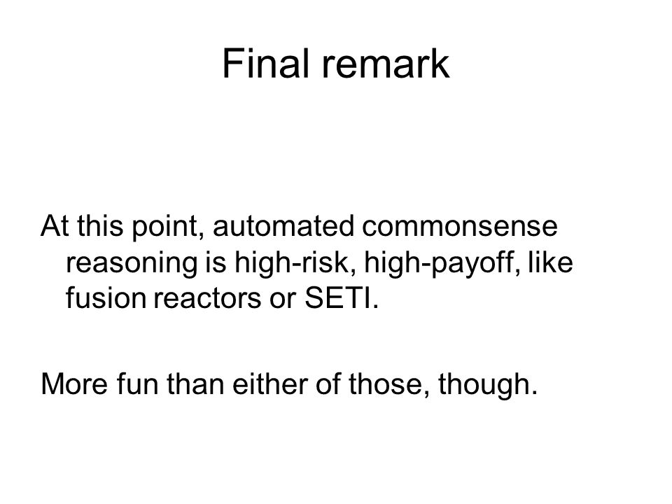 Final remark At this point, automated commonsense reasoning is high-risk, high-payoff, like fusion reactors or SETI.