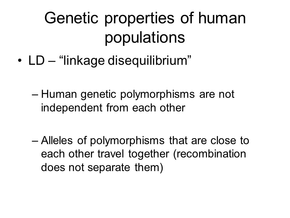 Genetic properties of human populations LD – linkage disequilibrium –Human genetic polymorphisms are not independent from each other –Alleles of polymorphisms that are close to each other travel together (recombination does not separate them)