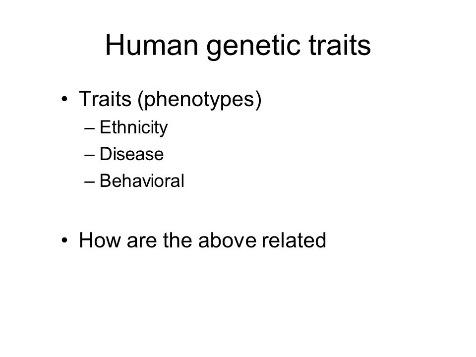 Human genetic traits Traits (phenotypes) –Ethnicity –Disease –Behavioral How are the above related