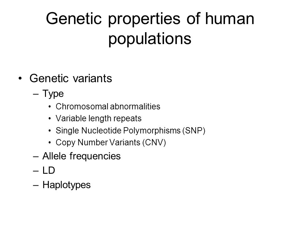 Genetic properties of human populations Genetic variants –Type Chromosomal abnormalities Variable length repeats Single Nucleotide Polymorphisms (SNP) Copy Number Variants (CNV) –Allele frequencies –LD –Haplotypes