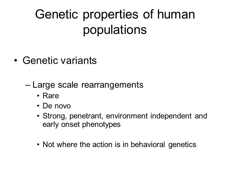 Genetic properties of human populations Genetic variants –Large scale rearrangements Rare De novo Strong, penetrant, environment independent and early onset phenotypes Not where the action is in behavioral genetics