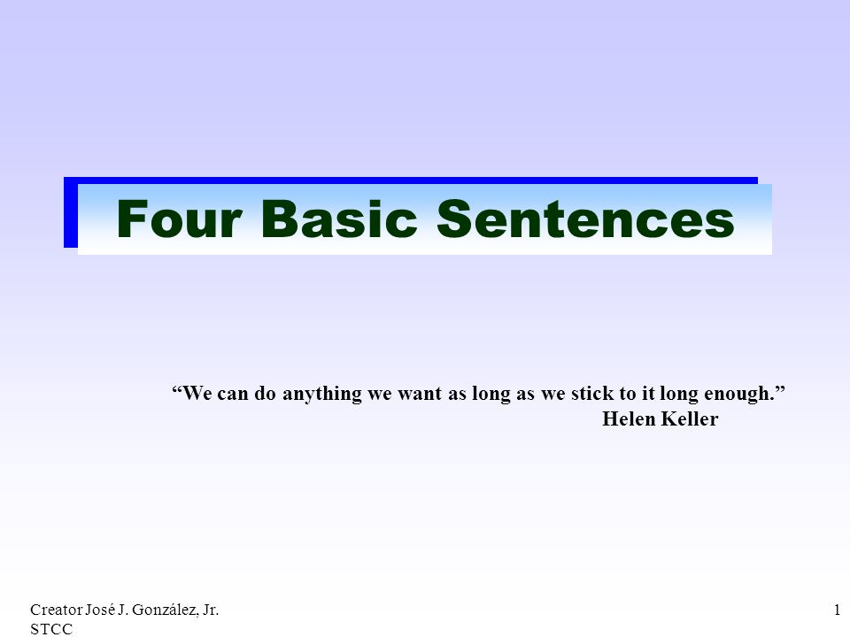 Creator José J. González, Jr. STCC 1 Four Basic Sentences We can do anything we want as long as we stick to it long enough. Helen Keller