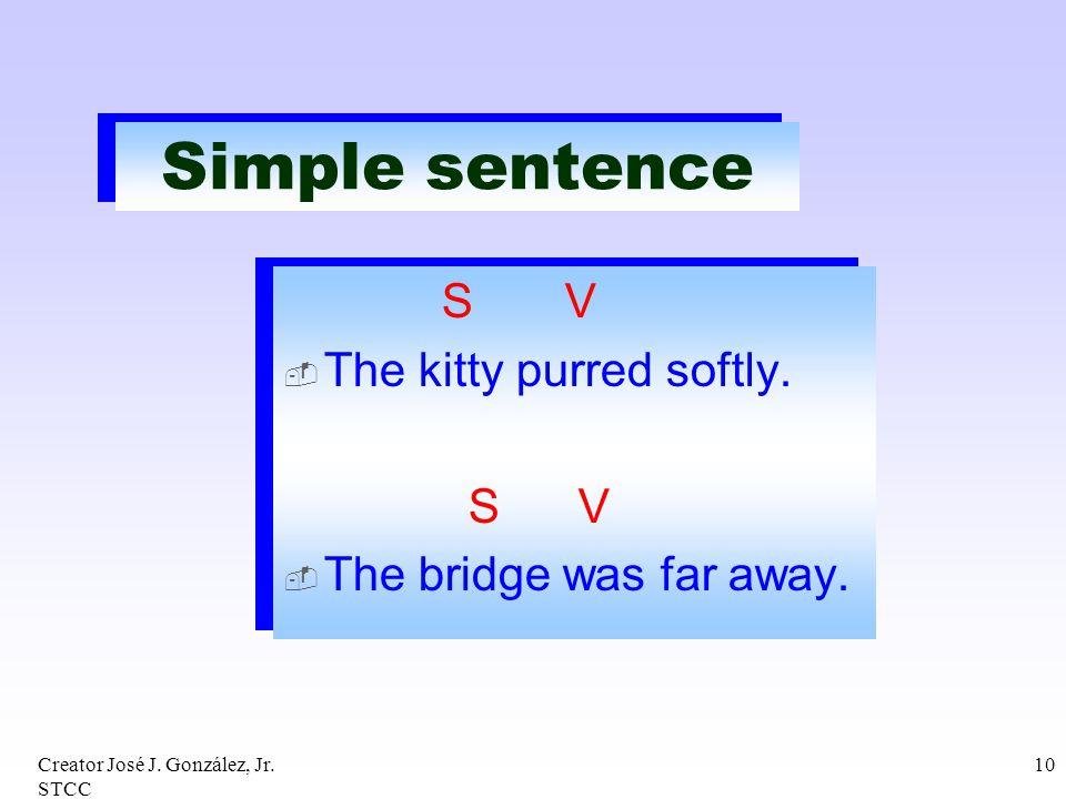 Creator José J. González, Jr. STCC 10 Simple sentence S V The kitty purred softly. S V The bridge was far away. S V The kitty purred softly. S V The b