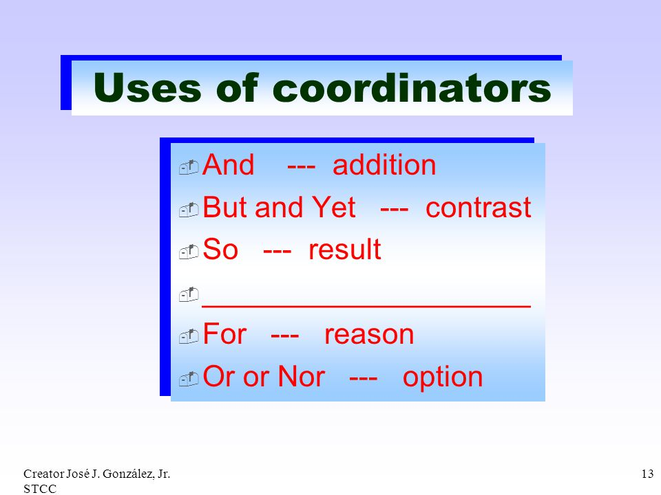 Creator José J. González, Jr. STCC 13 Uses of coordinators And --- addition But and Yet --- contrast So --- result ____________________ For --- reason