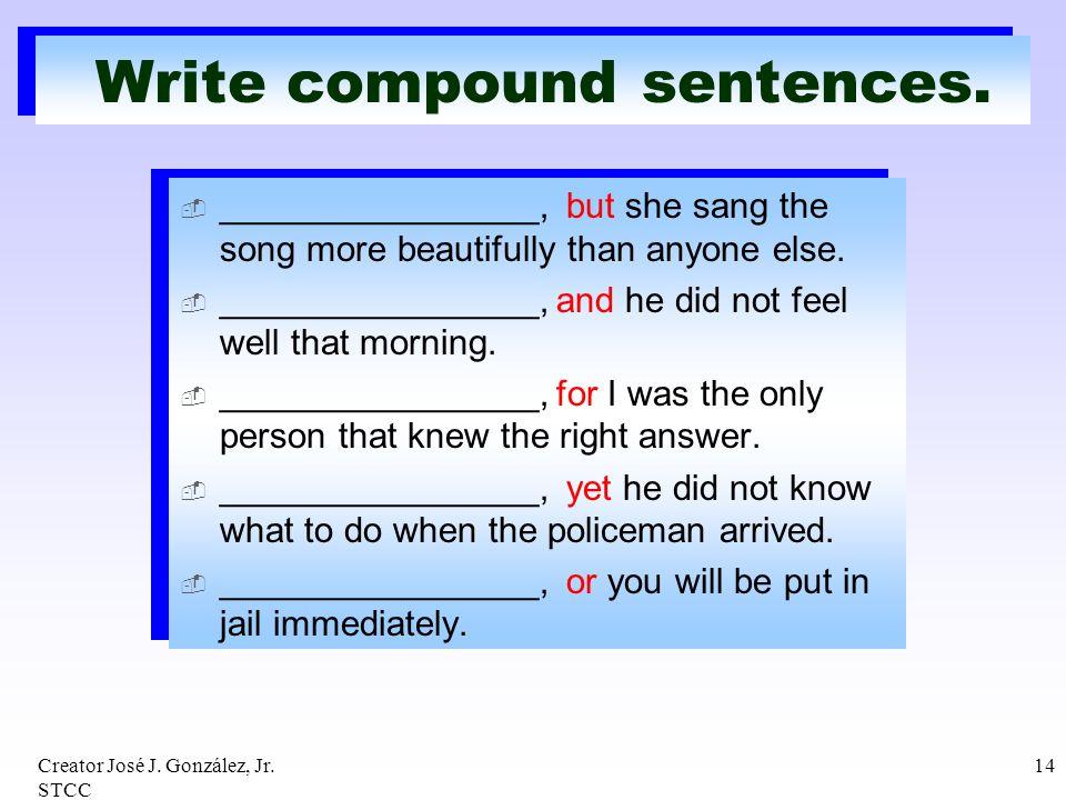 Creator José J. González, Jr. STCC 14 Write compound sentences. ________________, but she sang the song more beautifully than anyone else. ___________