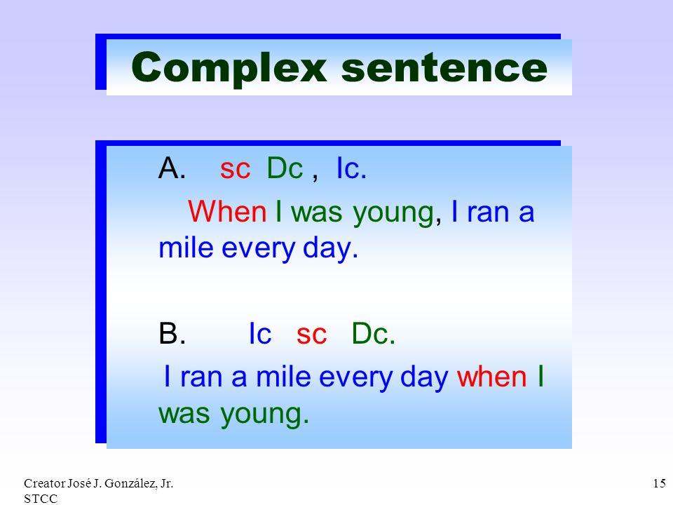 Creator José J. González, Jr. STCC 15 Complex sentence A. sc Dc, Ic. When I was young, I ran a mile every day. B. Ic sc Dc. I ran a mile every day whe