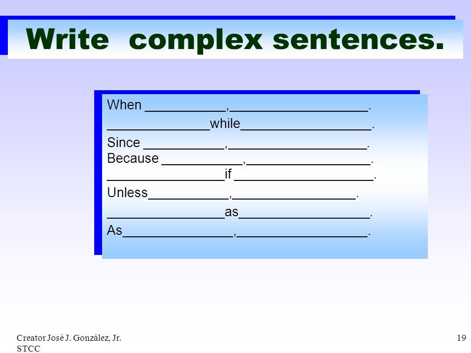 Creator José J. González, Jr. STCC 19 Write complex sentences. When ___________,___________________. ______________while__________________. Since ____