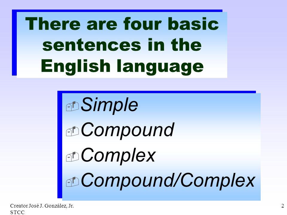Creator José J. González, Jr. STCC 2 There are four basic sentences in the English language Simple Compound Complex Compound/Complex Simple Compound C
