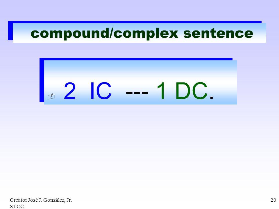 Creator José J. González, Jr. STCC 20 compound/complex sentence 2 IC --- 1 DC. 2 IC --- 1 DC.
