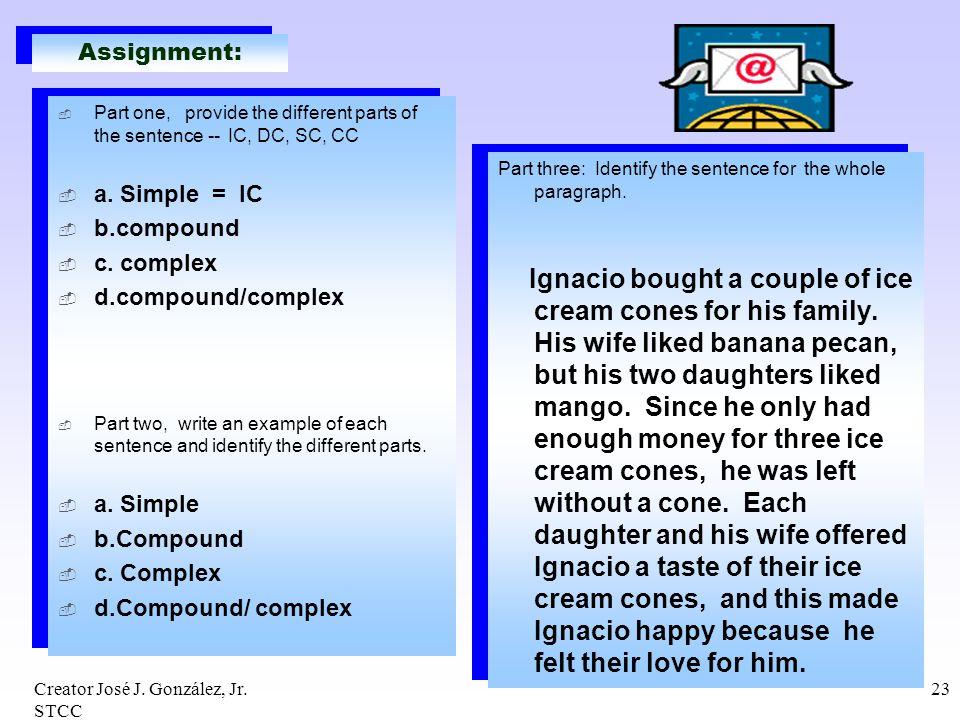 Creator José J. González, Jr. STCC 23 Assignment: Part one, provide the different parts of the sentence -- IC, DC, SC, CC a. Simple = IC b.compound c.