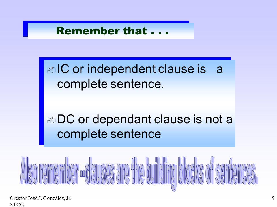 Creator José J. González, Jr. STCC 5 Remember that... IC or independent clause is a complete sentence. DC or dependant clause is not a complete senten