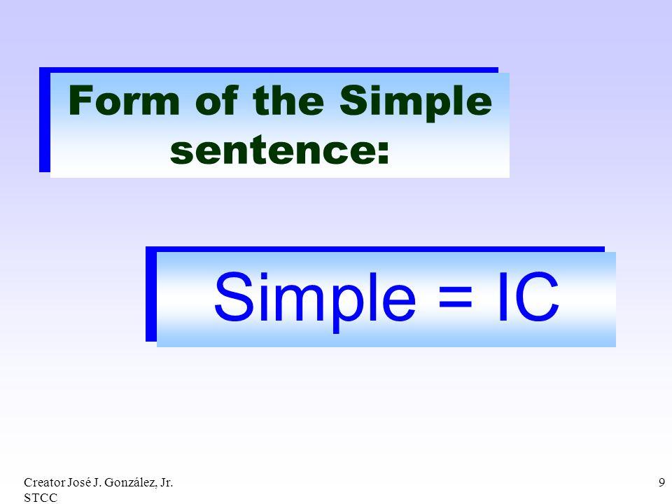 Creator José J. González, Jr. STCC 9 Form of the Simple sentence: Simple = IC