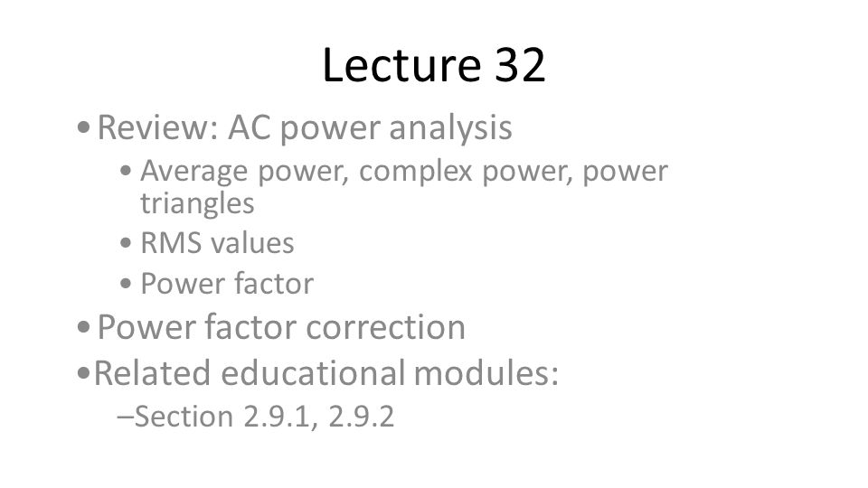 Lecture 32 Review: AC power analysis Average power, complex power, power triangles RMS values Power factor Power factor correction Related educational
