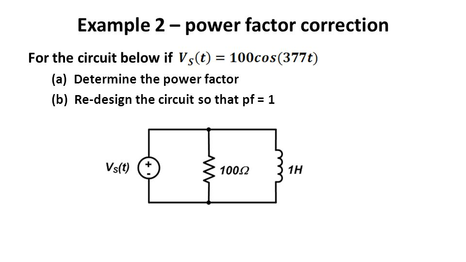 Example 2 – power factor correction For the circuit below if (a) Determine the power factor (b) Re-design the circuit so that pf = 1