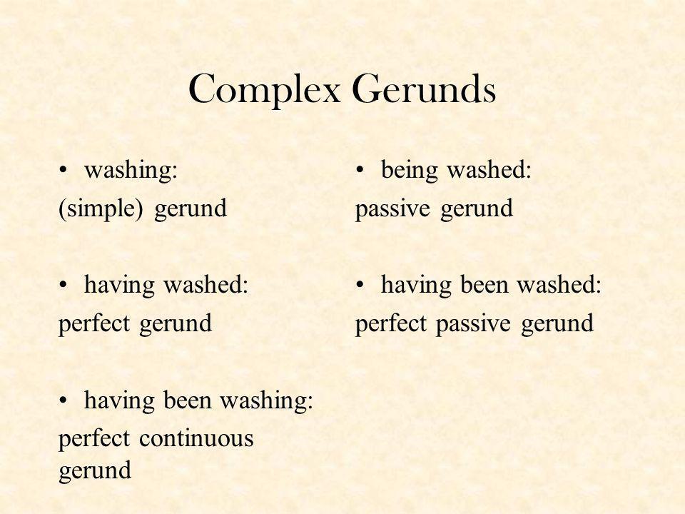 Complex Gerunds washing: (simple) gerund having washed: perfect gerund having been washing: perfect continuous gerund being washed: passive gerund having been washed: perfect passive gerund