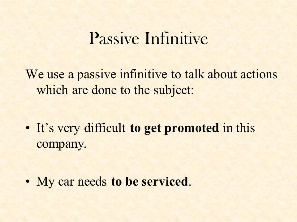 Passive Infinitive We use a passive infinitive to talk about actions which are done to the subject: Its very difficult to get promoted in this company.