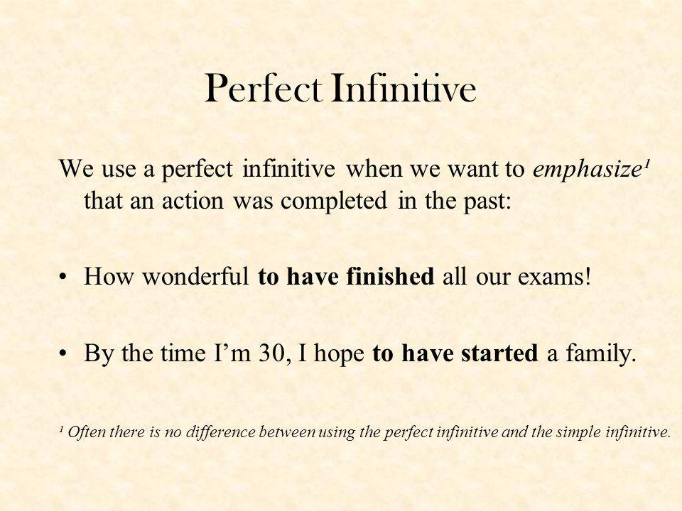 Perfect Infinitive We use a perfect infinitive when we want to emphasize¹ that an action was completed in the past: How wonderful to have finished all our exams.