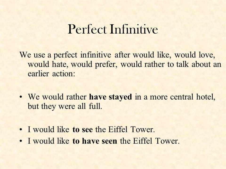 Perfect Infinitive We use a perfect infinitive after would like, would love, would hate, would prefer, would rather to talk about an earlier action: We would rather have stayed in a more central hotel, but they were all full.