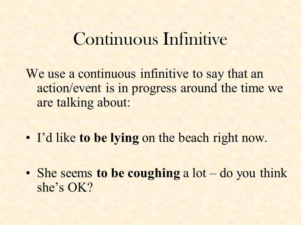 Continuous Infinitive We use a continuous infinitive to say that an action/event is in progress around the time we are talking about: Id like to be lying on the beach right now.