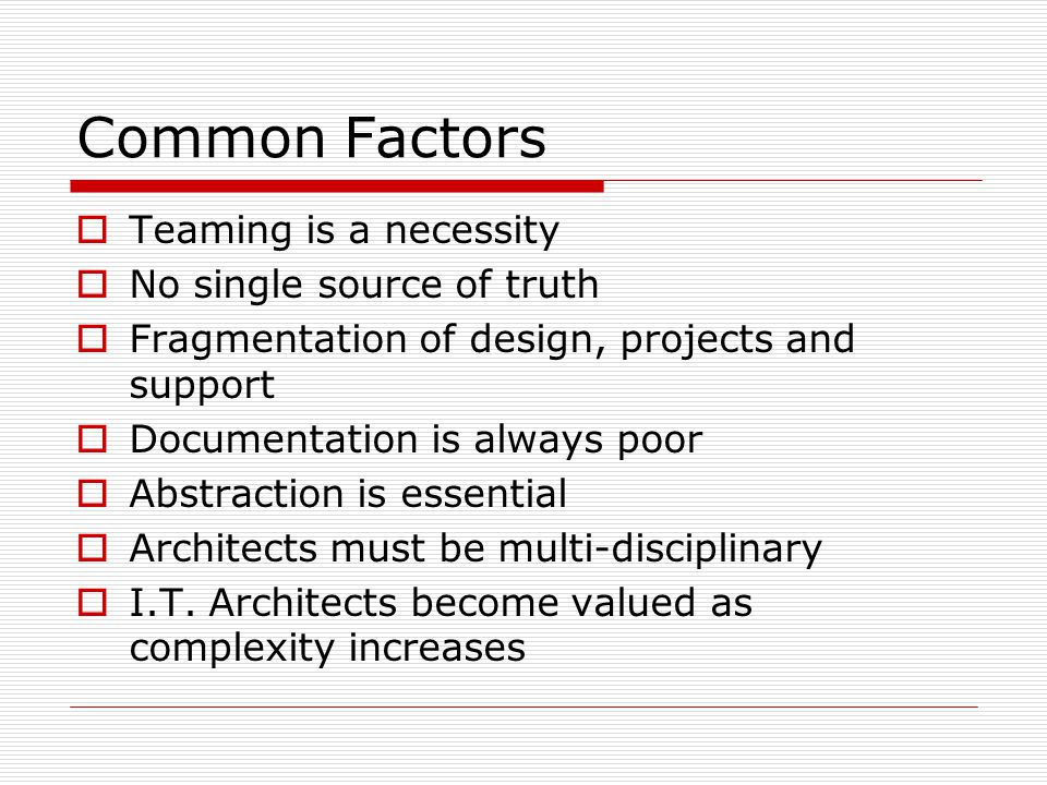 Common Factors Teaming is a necessity No single source of truth Fragmentation of design, projects and support Documentation is always poor Abstraction is essential Architects must be multi-disciplinary I.T.