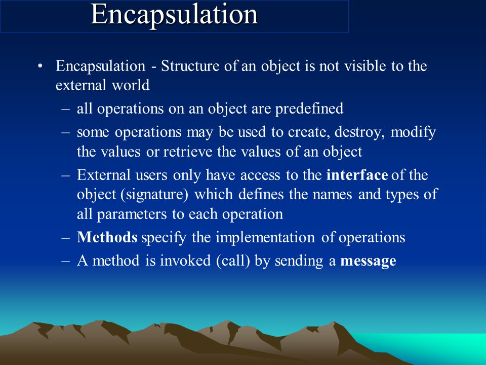Encapsulation Encapsulation - Structure of an object is not visible to the external world –all operations on an object are predefined –some operations may be used to create, destroy, modify the values or retrieve the values of an object –External users only have access to the interface of the object (signature) which defines the names and types of all parameters to each operation –Methods specify the implementation of operations –A method is invoked (call) by sending a message