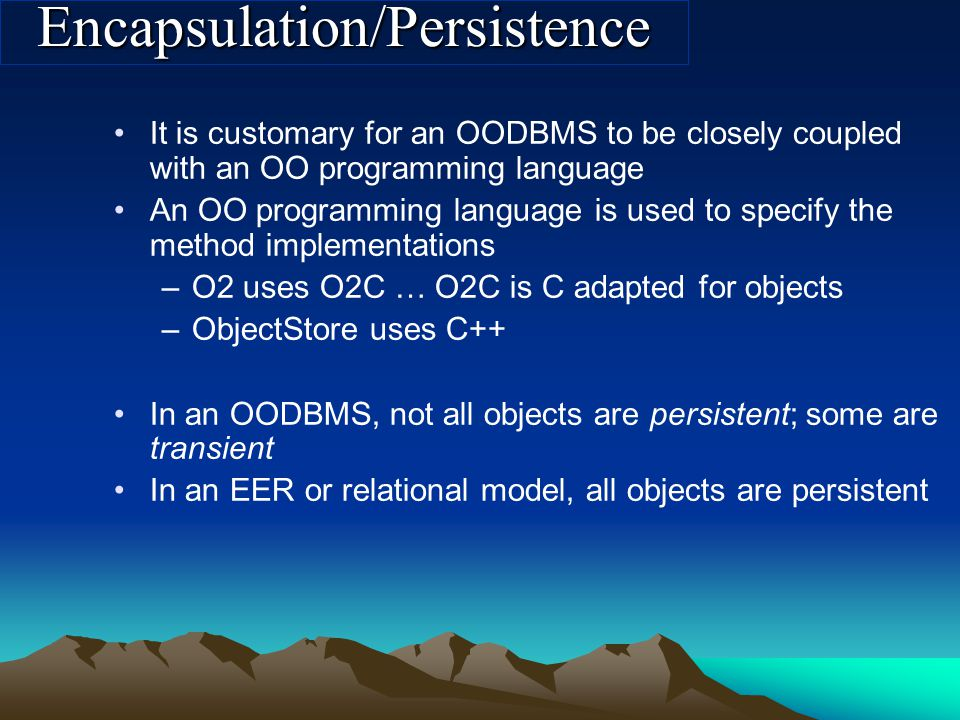 Encapsulation/Persistence It is customary for an OODBMS to be closely coupled with an OO programming language An OO programming language is used to specify the method implementations –O2 uses O2C … O2C is C adapted for objects –ObjectStore uses C++ In an OODBMS, not all objects are persistent; some are transient In an EER or relational model, all objects are persistent
