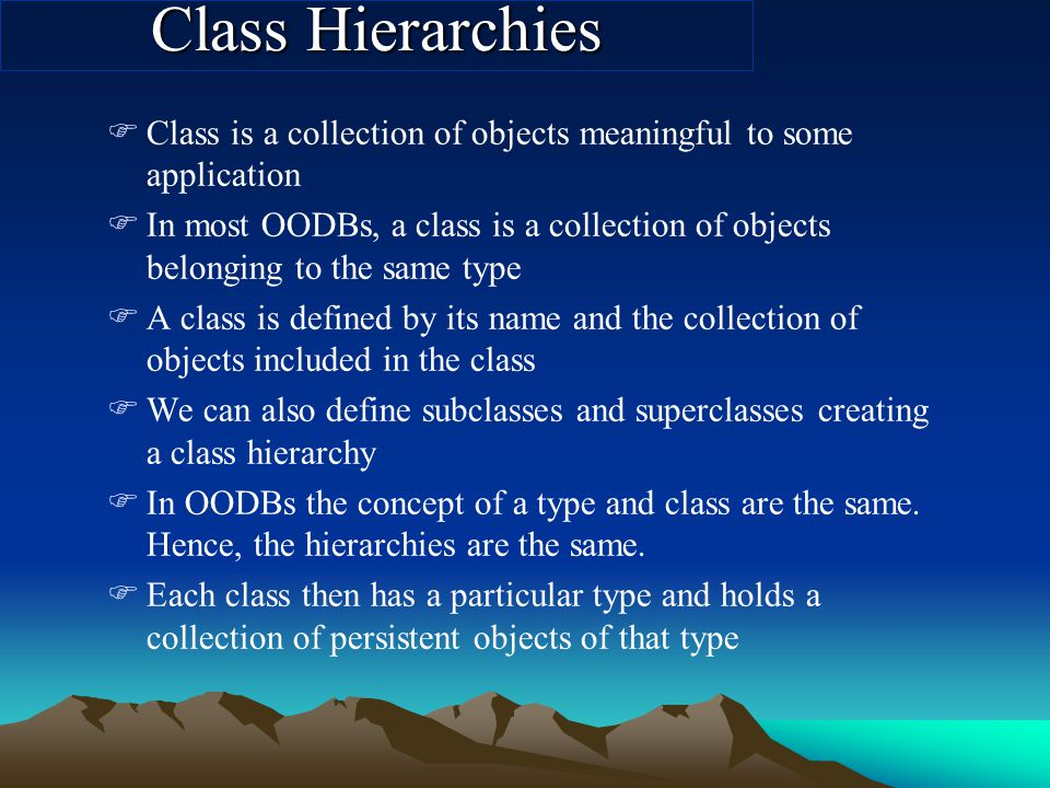 Class Hierarchies FClass is a collection of objects meaningful to some application FIn most OODBs, a class is a collection of objects belonging to the same type FA class is defined by its name and the collection of objects included in the class FWe can also define subclasses and superclasses creating a class hierarchy FIn OODBs the concept of a type and class are the same.