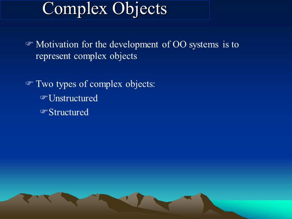 Complex Objects FMotivation for the development of OO systems is to represent complex objects FTwo types of complex objects: FUnstructured FStructured