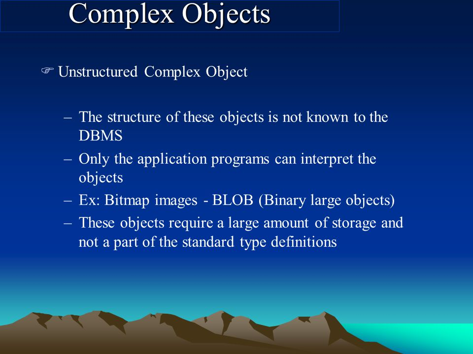 Complex Objects FUnstructured Complex Object –The structure of these objects is not known to the DBMS –Only the application programs can interpret the objects –Ex: Bitmap images - BLOB (Binary large objects) –These objects require a large amount of storage and not a part of the standard type definitions