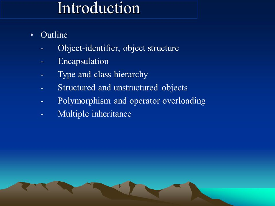 Introduction Outline -Object-identifier, object structure -Encapsulation -Type and class hierarchy -Structured and unstructured objects -Polymorphism and operator overloading -Multiple inheritance