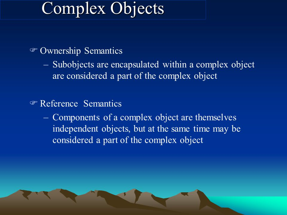 FOwnership Semantics –Subobjects are encapsulated within a complex object are considered a part of the complex object FReference Semantics –Components of a complex object are themselves independent objects, but at the same time may be considered a part of the complex object