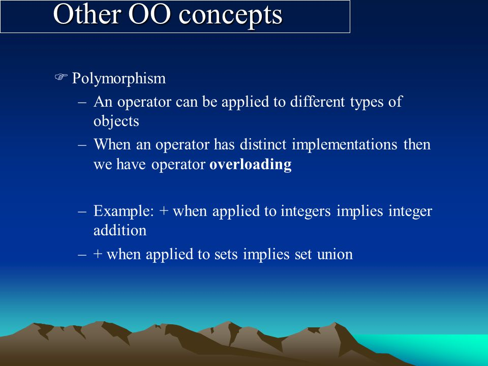 Other OO concepts FPolymorphism –An operator can be applied to different types of objects –When an operator has distinct implementations then we have operator overloading –Example: + when applied to integers implies integer addition –+ when applied to sets implies set union