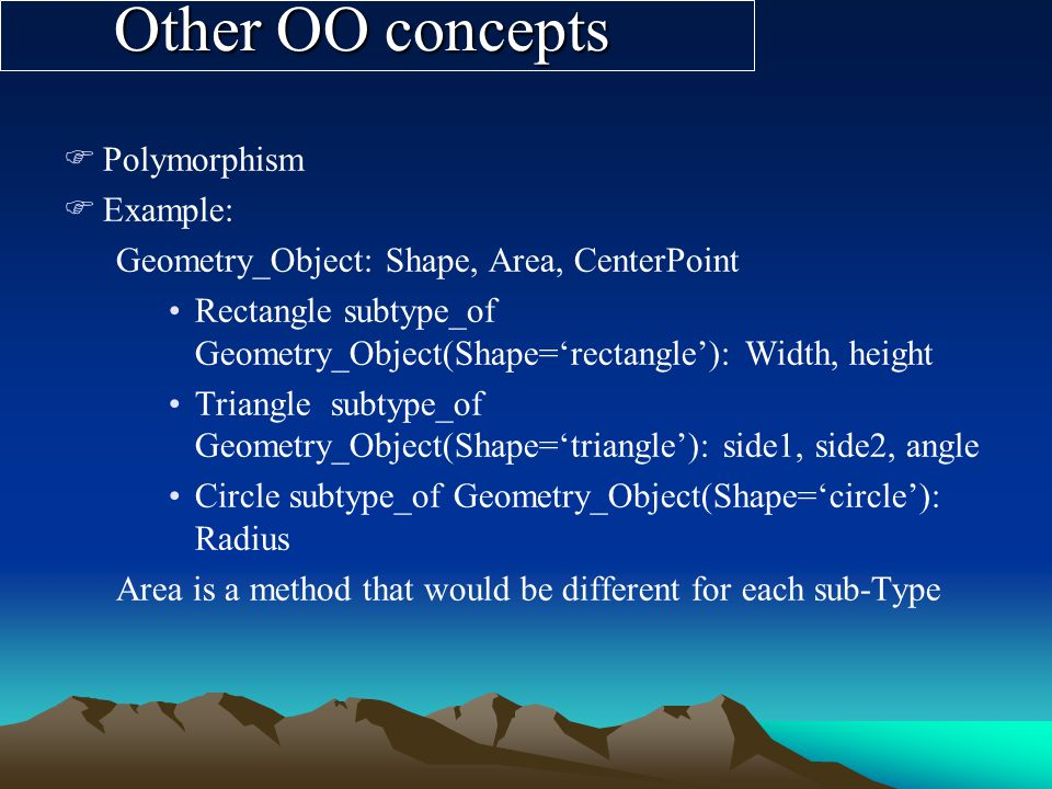 Other OO concepts FPolymorphism FExample: Geometry_Object: Shape, Area, CenterPoint Rectangle subtype_of Geometry_Object(Shape=rectangle): Width, height Triangle subtype_of Geometry_Object(Shape=triangle): side1, side2, angle Circle subtype_of Geometry_Object(Shape=circle): Radius Area is a method that would be different for each sub-Type