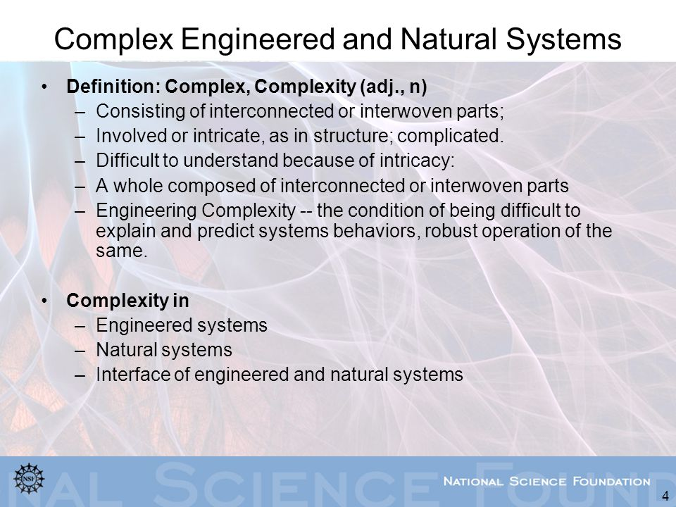 4 Complex Engineered and Natural Systems Definition: Complex, Complexity (adj., n) –Consisting of interconnected or interwoven parts; –Involved or int