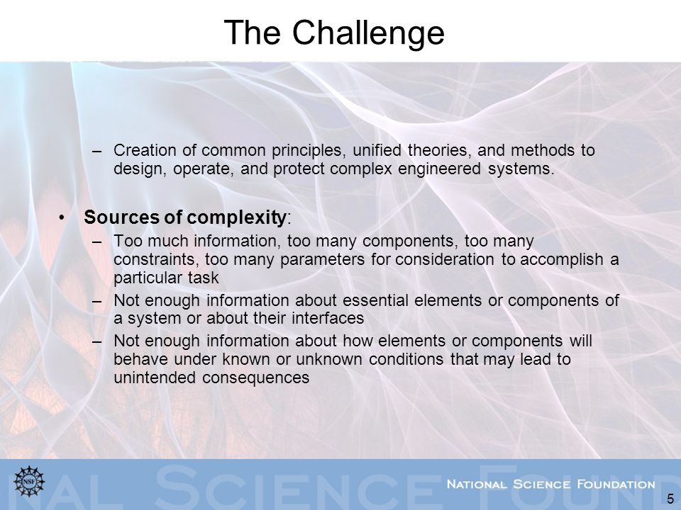 5 The Challenge –Creation of common principles, unified theories, and methods to design, operate, and protect complex engineered systems. Sources of c