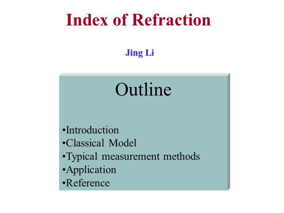 Jing Li Outline Introduction Classical Model Typical measurement methods Application Reference Index of Refraction