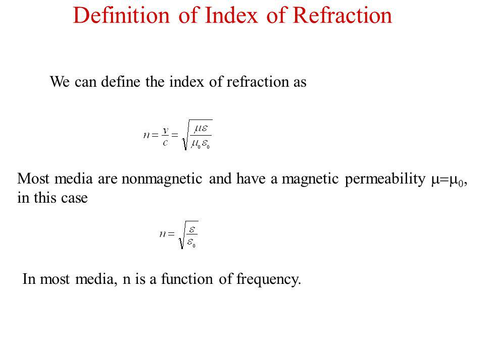 We can define the index of refraction as Most media are nonmagnetic and have a magnetic permeability, in this case In most media, n is a function of frequency.