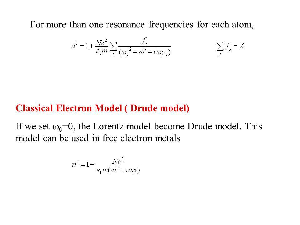 For more than one resonance frequencies for each atom, Classical Electron Model ( Drude model) If we set 0 =0, the Lorentz model become Drude model.