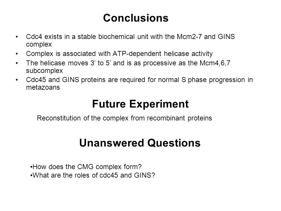 Conclusions Cdc4 exists in a stable biochemical unit with the Mcm2-7 and GINS complex Complex is associated with ATP-dependent helicase activity The helicase moves 3 to 5 and is as processive as the Mcm4,6,7 subcomplex Cdc45 and GINS proteins are required for normal S phase progression in metazoans Future Experiment Reconstitution of the complex from recombinant proteins Unanswered Questions How does the CMG complex form.