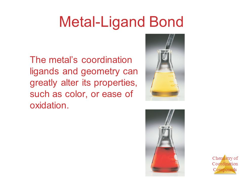 Chemistry of Coordination Compounds Metal-Ligand Bond The metals coordination ligands and geometry can greatly alter its properties, such as color, or