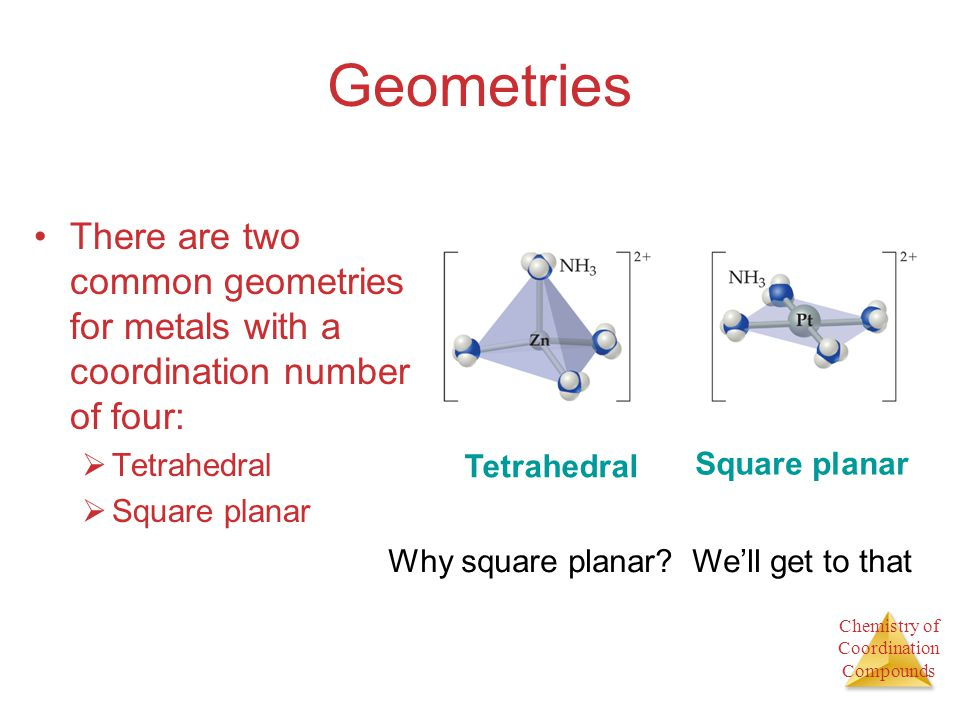 Chemistry of Coordination Compounds Geometries There are two common geometries for metals with a coordination number of four: Tetrahedral Square plana